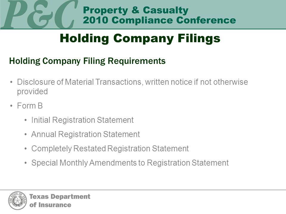 Holding Company Filings Holding Company Filing Requirements Disclosure of Material Transactions, written notice if not otherwise provided Form B Initial Registration Statement Annual Registration Statement Completely Restated Registration Statement Special Monthly Amendments to Registration Statement