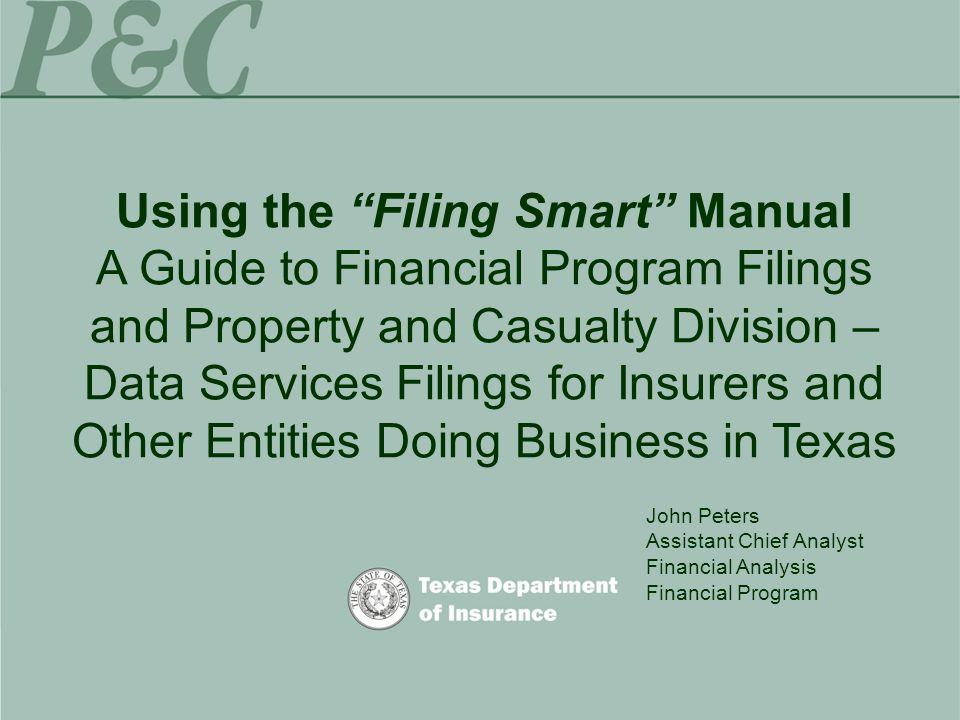 Using the Filing Smart Manual A Guide to Financial Program Filings and Property and Casualty Division – Data Services Filings for Insurers and Other Entities Doing Business in Texas John Peters Assistant Chief Analyst Financial Analysis Financial Program