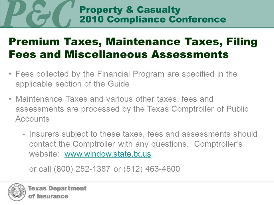Premium Taxes, Maintenance Taxes, Filing Fees and Miscellaneous Assessments Fees collected by the Financial Program are specified in the applicable section of the Guide Maintenance Taxes and various other taxes, fees and assessments are processed by the Texas Comptroller of Public Accounts -Insurers subject to these taxes, fees and assessments should contact the Comptroller with any questions.