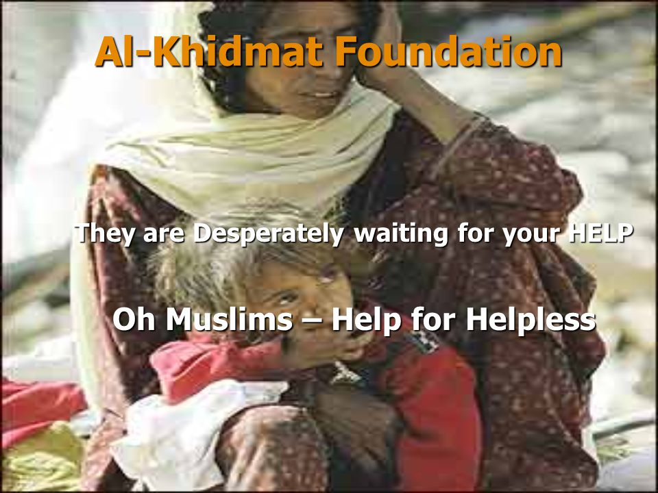 Al-Khidmat Foundation THE NEEDED WORK…… Keeping in view, the magnitude of devastation and extreme shortage of everything, a very big activity is in sight ahead and it will be needing all of you to come forward in a very big way.