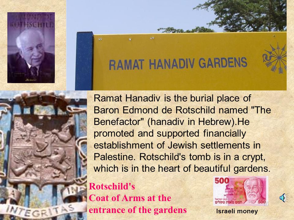 Ramat Hanadiv is the burial place of Baron Edmond de Rotschild named The Benefactor (hanadiv in Hebrew).He promoted and supported financially establishment of Jewish settlements in Palestine.