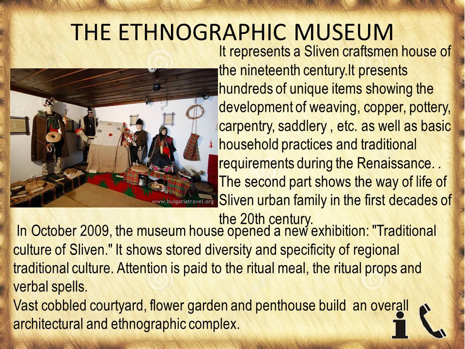 THE ETHNOGRAPHIC MUSEUM It represents a Sliven craftsmen house of the nineteenth century.It presents hundreds of unique items showing the development of weaving, copper, pottery, carpentry, saddlery, etc.