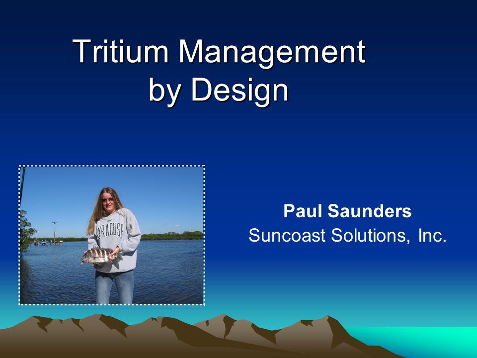 Tritium Management by Design Paul Saunders Suncoast Solutions, Inc.