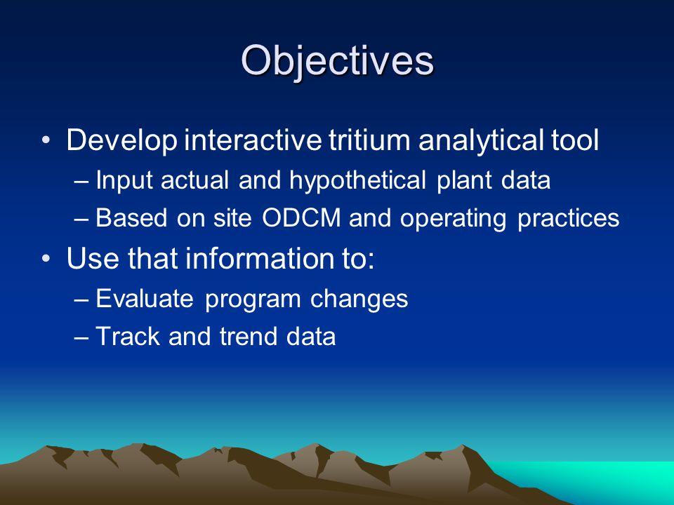 Objectives Develop interactive tritium analytical tool –Input actual and hypothetical plant data –Based on site ODCM and operating practices Use that