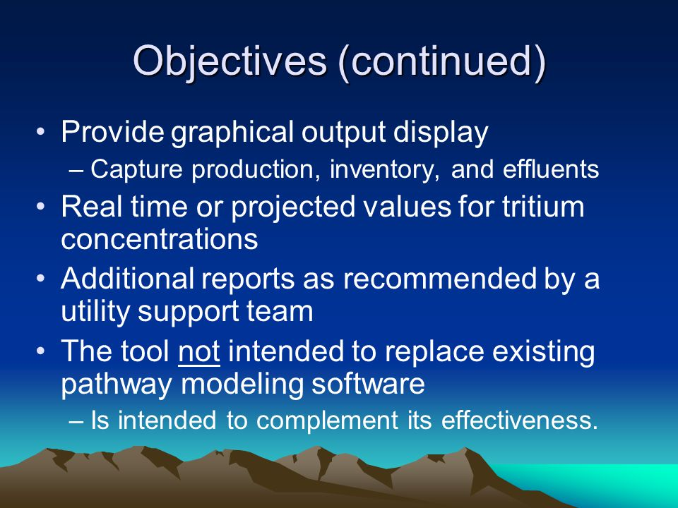 Objectives (continued) Provide graphical output display –Capture production, inventory, and effluents Real time or projected values for tritium concen