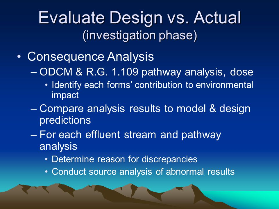 Evaluate Design vs. Actual (investigation phase) Consequence Analysis –ODCM & R.G. 1.109 pathway analysis, dose Identify each forms' contribution to e