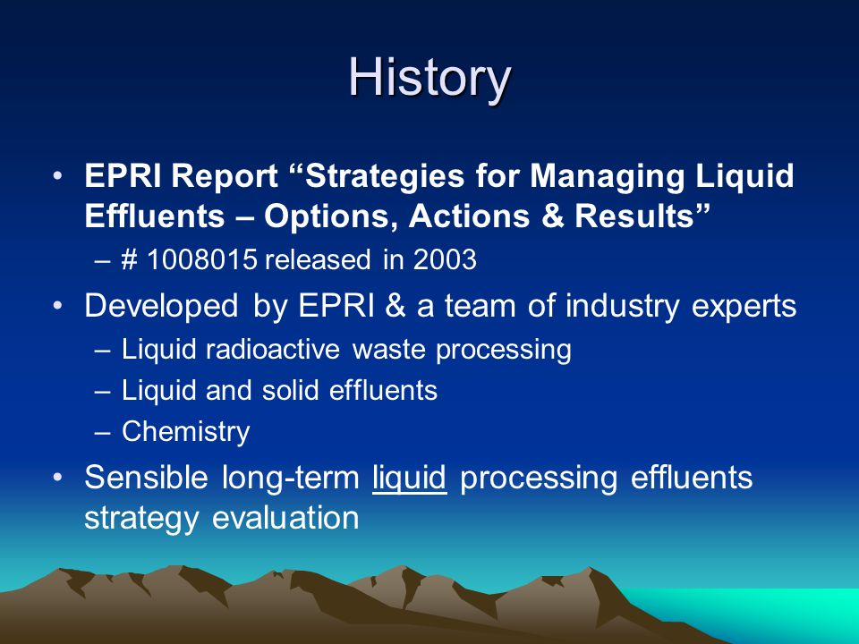"""History EPRI Report """"Strategies for Managing Liquid Effluents – Options, Actions & Results"""" –# 1008015 released in 2003 Developed by EPRI & a team of"""