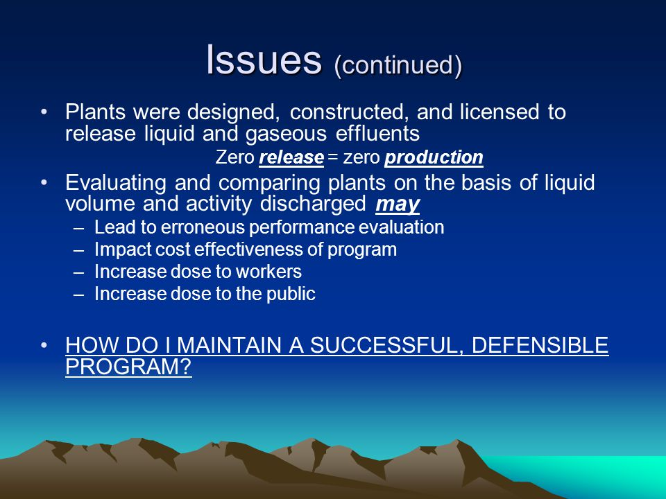 Issues (continued) Plants were designed, constructed, and licensed to release liquid and gaseous effluents Zero release = zero production Evaluating a
