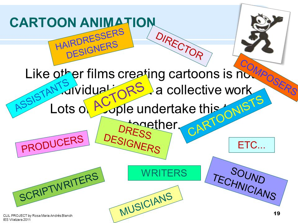 CARTOON ANIMATION Like other films creating cartoons is not an individual job but a collective work. Lots of people undertake this task together. 19 D