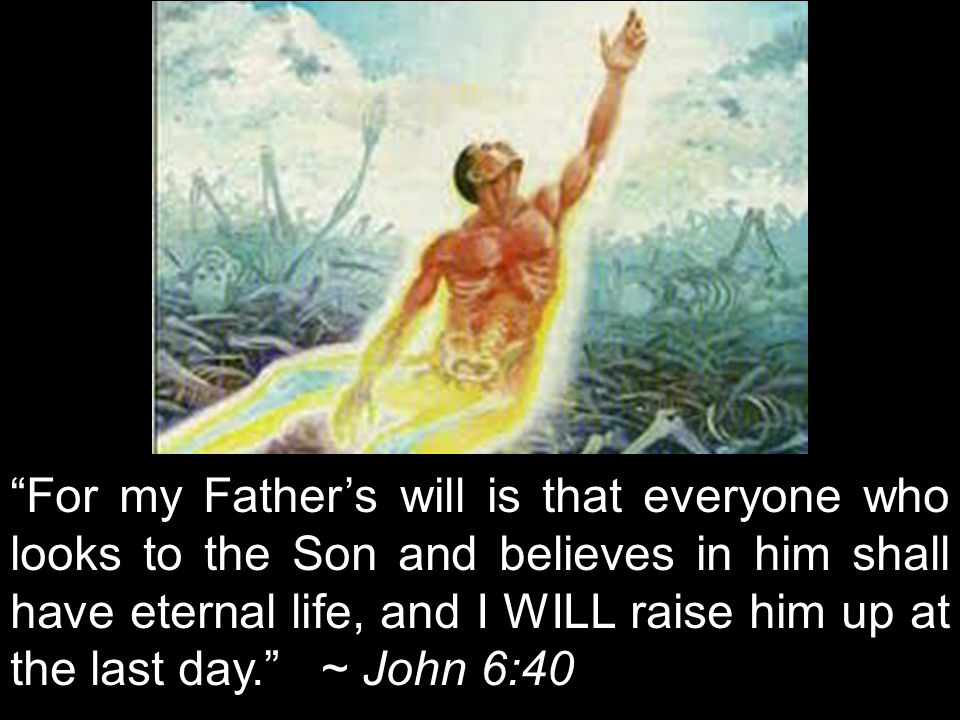 For my Father's will is that everyone who looks to the Son and believes in him shall have eternal life, and I WILL raise him up at the last day. ~ John 6:40