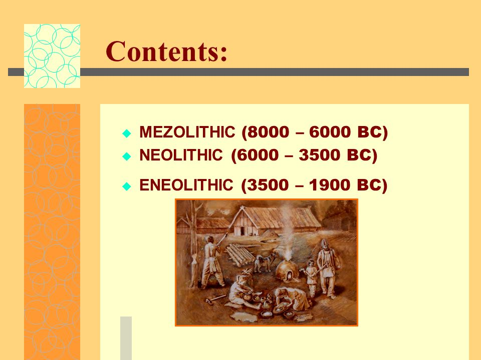 Contents:  MEZOLITHIC (8000 – 6000 BC)  NEOLITHIC (6000 – 3500 BC)  ENEOLITHIC (3500 – 1900 BC)