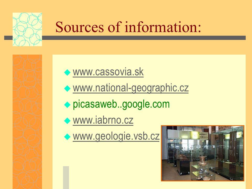 Sources of information:  www.cassovia.sk www.cassovia.sk  www.national-geographic.cz www.national-geographic.cz  picasaweb..google.com  www.iabrno.cz www.iabrno.cz  www.geologie.vsb.cz www.geologie.vsb.cz