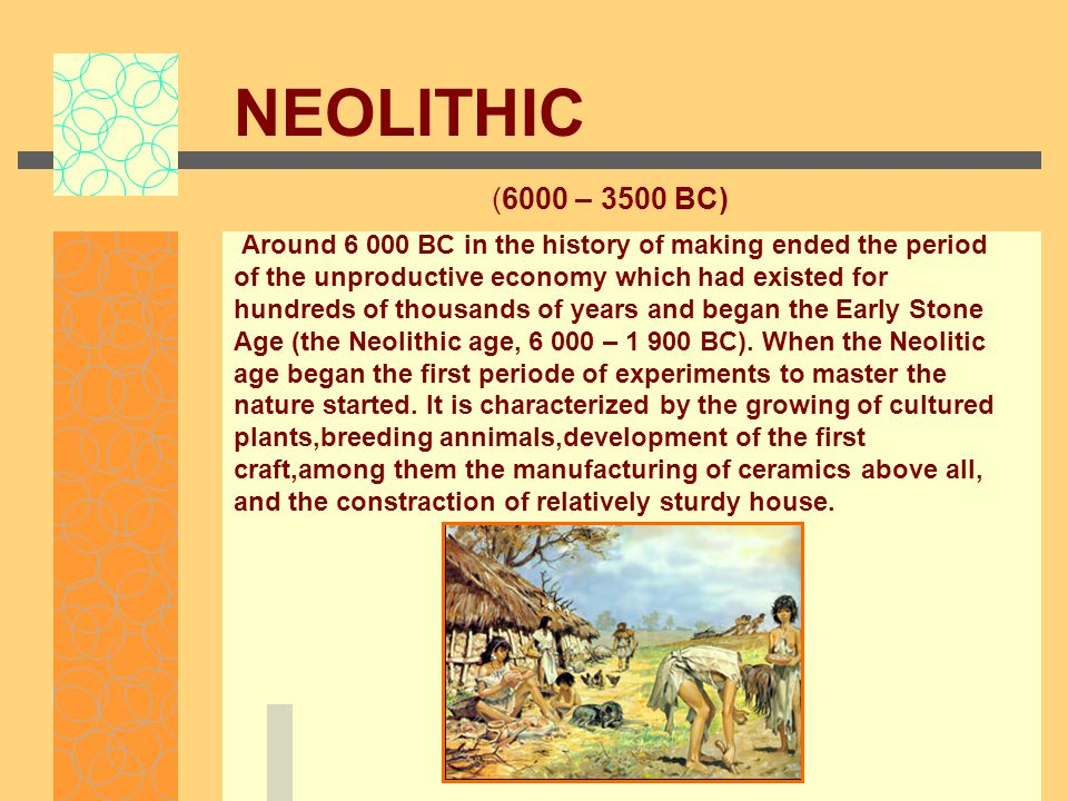 NEOLITHIC (6000 – 3500 BC) Around 6 000 BC in the history of making ended the period of the unproductive economy which had existed for hundreds of thousands of years and began the Early Stone Age (the Neolithic age, 6 000 – 1 900 BC).
