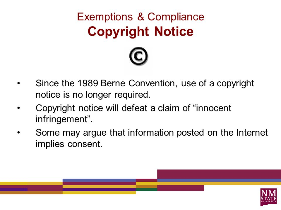 Since the 1989 Berne Convention, use of a copyright notice is no longer required.