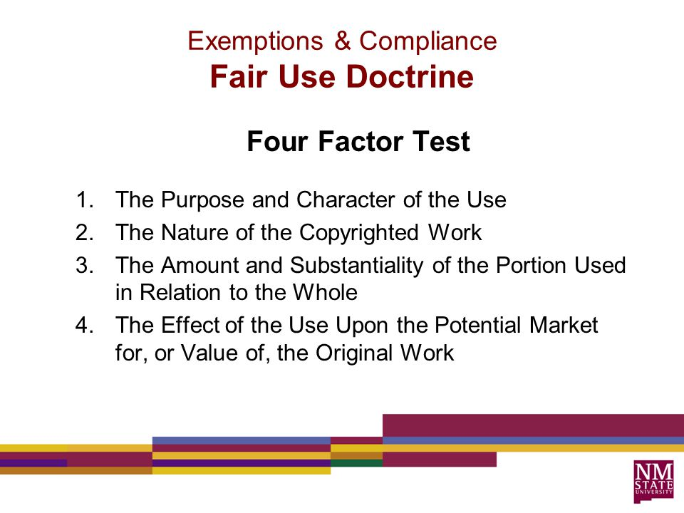 Four Factor Test 1.The Purpose and Character of the Use 2.The Nature of the Copyrighted Work 3.The Amount and Substantiality of the Portion Used in Relation to the Whole 4.The Effect of the Use Upon the Potential Market for, or Value of, the Original Work Exemptions & Compliance Fair Use Doctrine