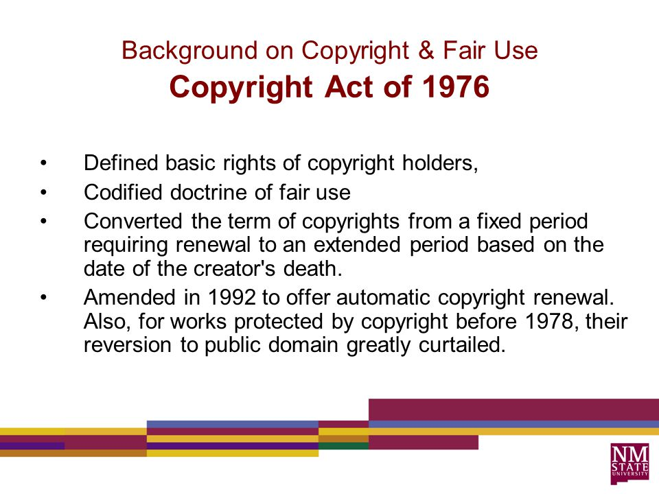 Defined basic rights of copyright holders, Codified doctrine of fair use Converted the term of copyrights from a fixed period requiring renewal to an extended period based on the date of the creator s death.