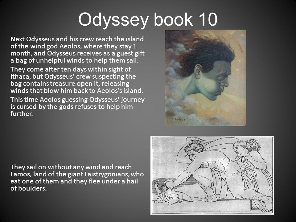 Odyssey book 10 Next Odysseus and his crew reach the island of the wind god Aeolos, where they stay 1 month, and Odysseus receives as a guest gift a bag of unhelpful winds to help them sail.