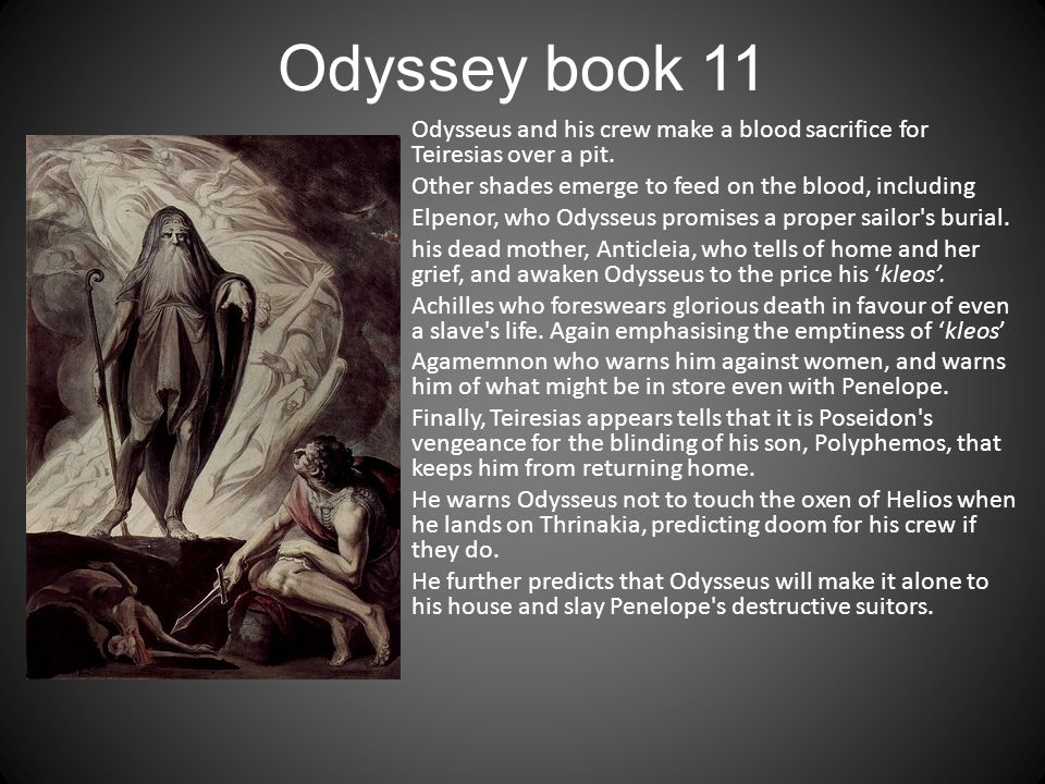 Odyssey book 11 Odysseus and his crew make a blood sacrifice for Teiresias over a pit. Other shades emerge to feed on the blood, including Elpenor, wh