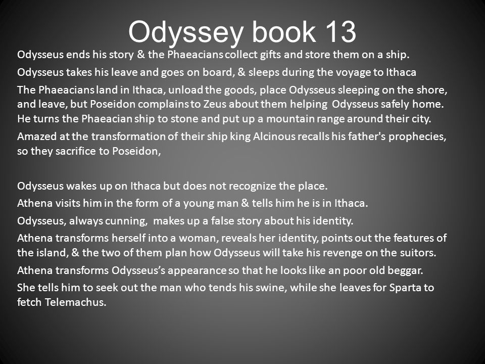 Odyssey book 13 Odysseus ends his story & the Phaeacians collect gifts and store them on a ship. Odysseus takes his leave and goes on board, & sleeps