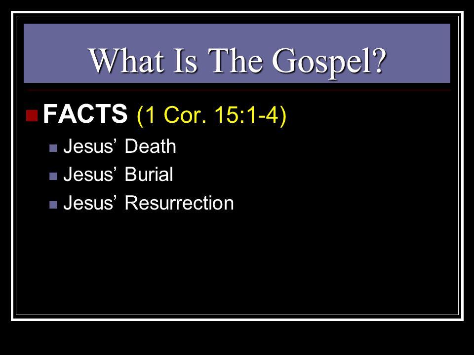 What Is The Gospel FACTS (1 Cor. 15:1-4) Jesus' Death Jesus' Burial Jesus' Resurrection