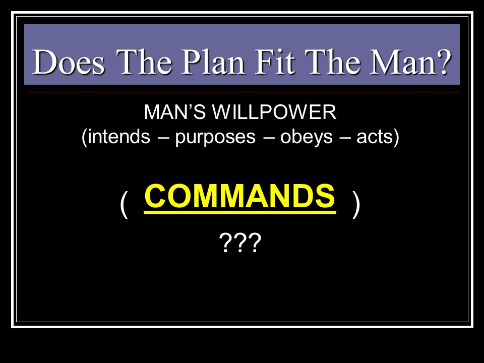 Does The Plan Fit The Man? MAN'S WILLPOWER (intends – purposes – obeys – acts) ( ) ??? COMMANDS