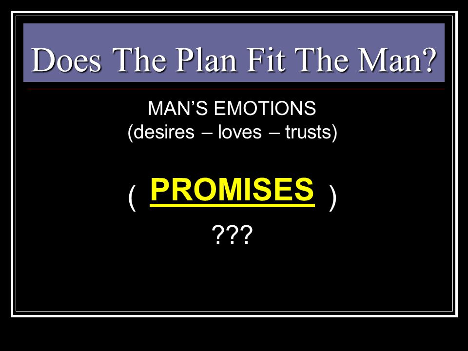 Does The Plan Fit The Man? MAN'S EMOTIONS (desires – loves – trusts) ( ) ??? PROMISES