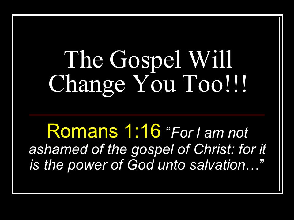 The Gospel Will Change You Too!!.