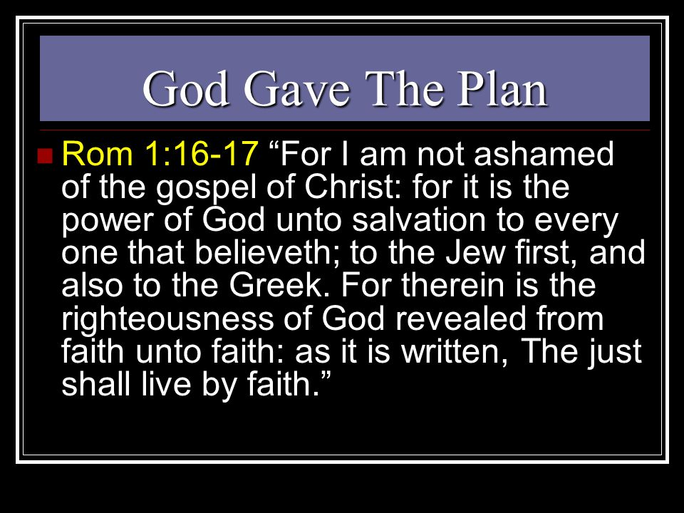 God Gave The Plan Rom 1:16-17 For I am not ashamed of the gospel of Christ: for it is the power of God unto salvation to every one that believeth; to the Jew first, and also to the Greek.