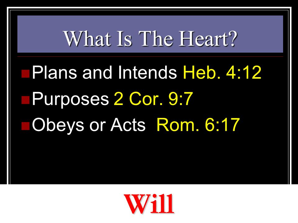 What Is The Heart? Plans and Intends Heb. 4:12 Purposes 2 Cor. 9:7 Obeys or Acts Rom. 6:17 Will