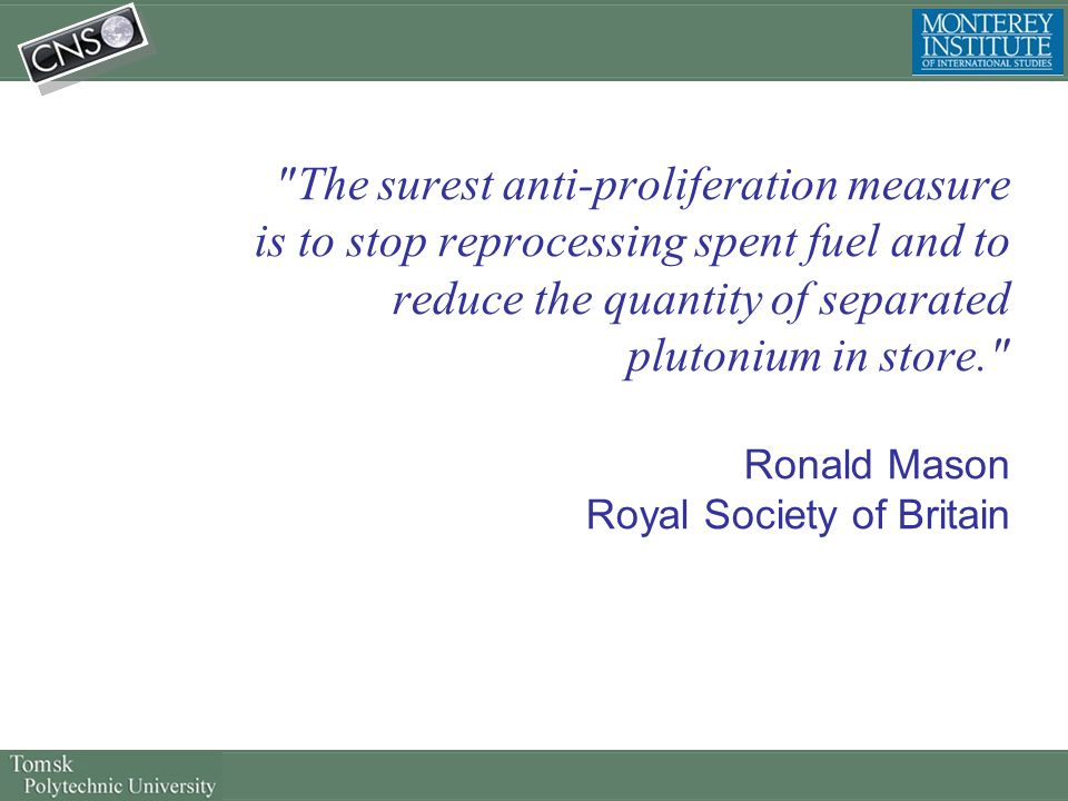 The surest anti-proliferation measure is to stop reprocessing spent fuel and to reduce the quantity of separated plutonium in store. Ronald Mason Royal Society of Britain