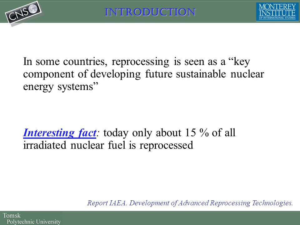 "Introduction In some countries, reprocessing is seen as a ""key component of developing future sustainable nuclear energy systems"" Interesting fact: to"