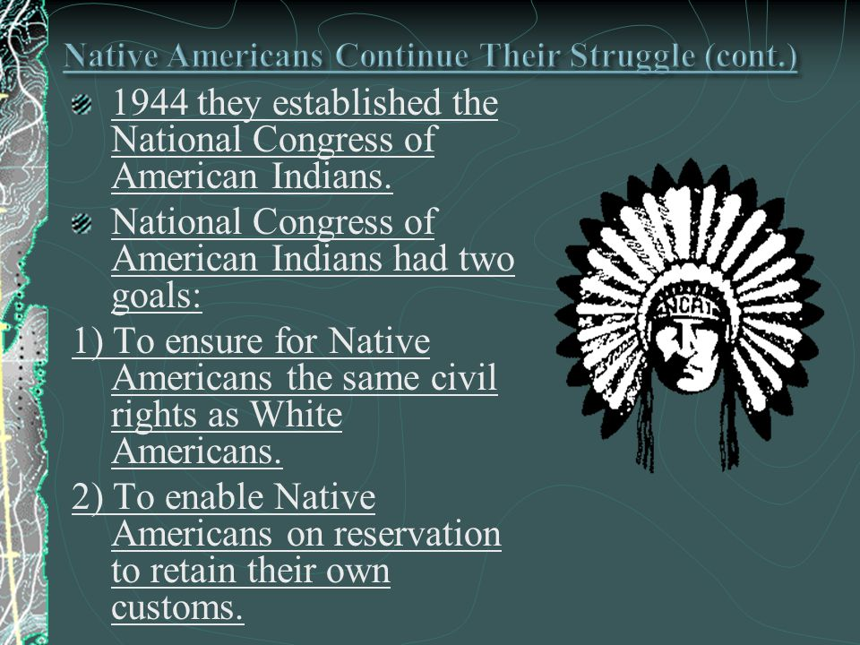 1944 they established the National Congress of American Indians. National Congress of American Indians had two goals: 1) To ensure for Native American