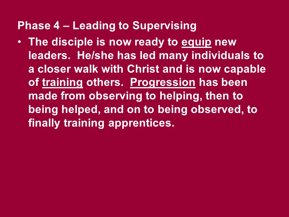 Phase 4 – Leading to Supervising The disciple is now ready to equip new leaders. He/she has led many individuals to a closer walk with Christ and is n