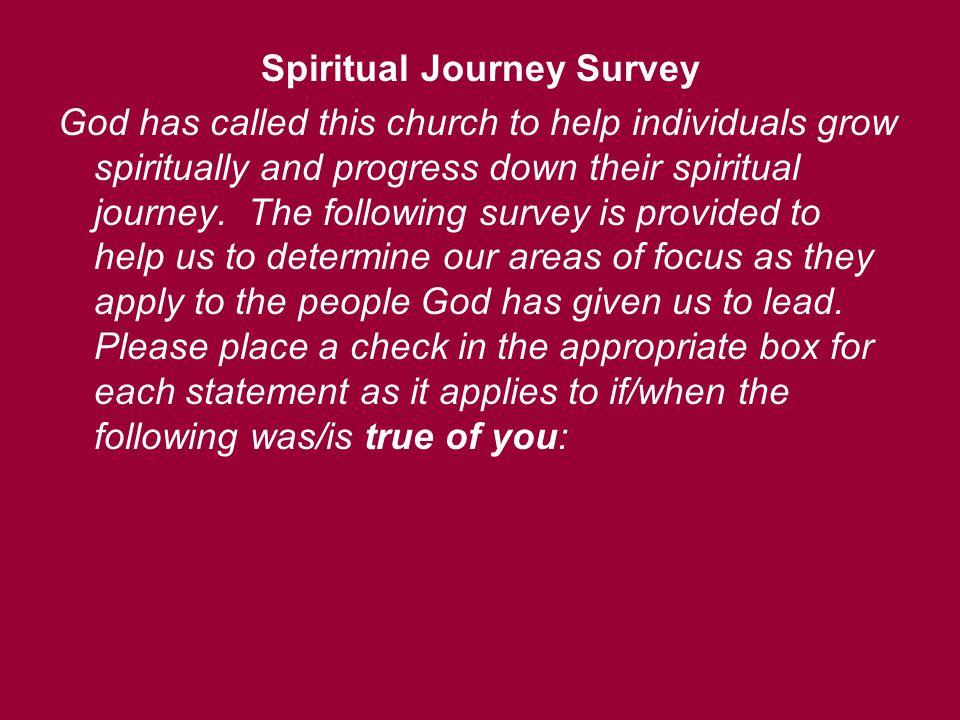 Spiritual Journey Survey God has called this church to help individuals grow spiritually and progress down their spiritual journey. The following surv