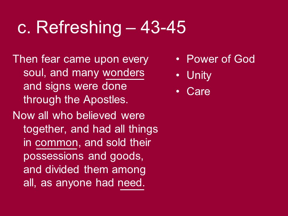 c. Refreshing – 43-45 Then fear came upon every soul, and many wonders and signs were done through the Apostles. Now all who believed were together, a