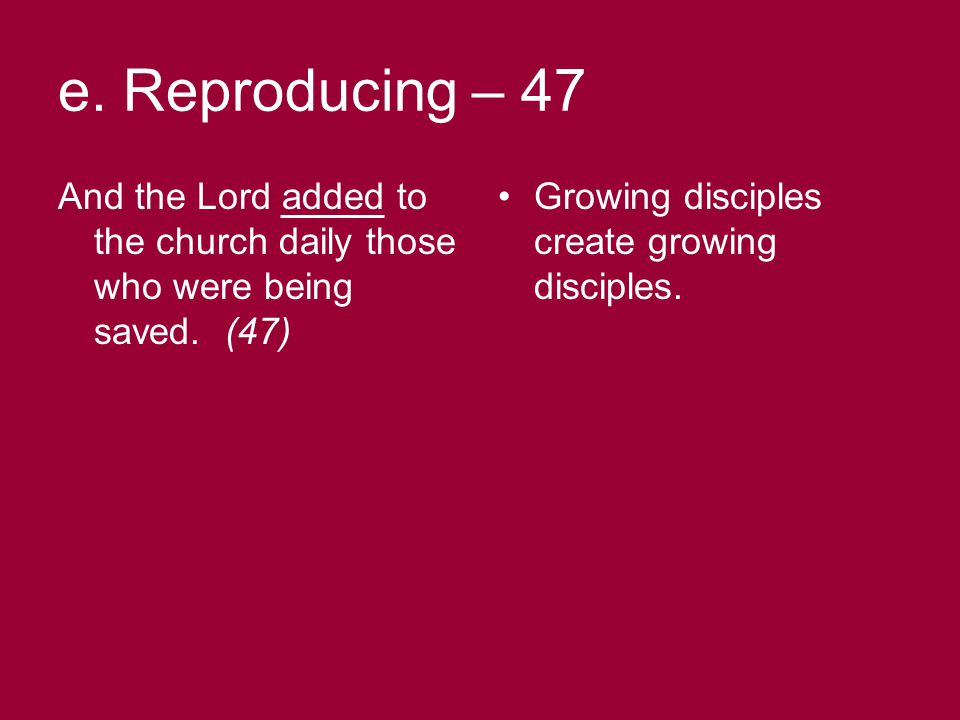 e. Reproducing – 47 And the Lord added to the church daily those who were being saved.