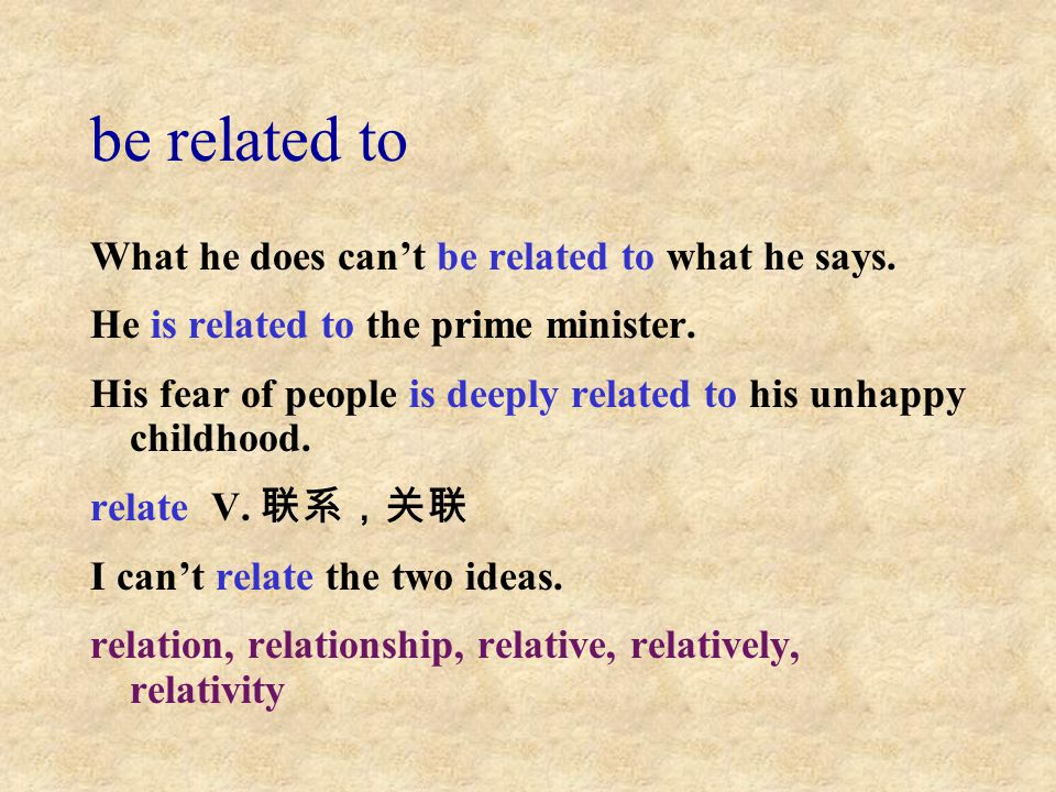 be related to What he does can't be related to what he says. He is related to the prime minister. His fear of people is deeply related to his unhappy