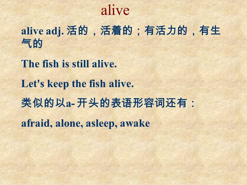 alive alive adj.活的,活着的;有活力的,有生 气的 The fish is still alive.