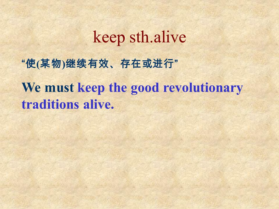 "keep sth.alive "" 使 ( 某物 ) 继续有效、存在或进行 "" We must keep the good revolutionary traditions alive."