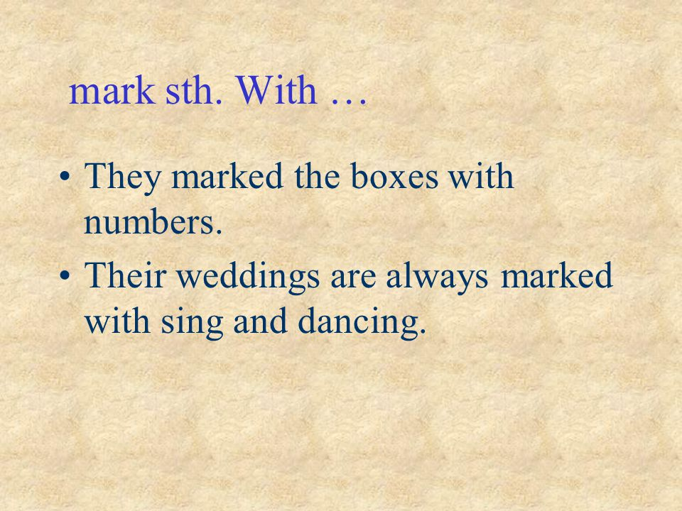mark sth. With … They marked the boxes with numbers. Their weddings are always marked with sing and dancing.