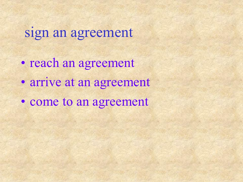 sign an agreement reach an agreement arrive at an agreement come to an agreement