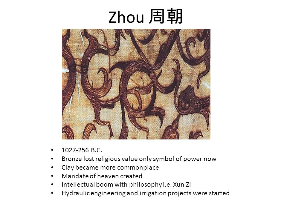 Zhou 周朝 1027-256 B.C. Bronze lost religious value only symbol of power now Clay became more commonplace Mandate of heaven created Intellectual boom wi