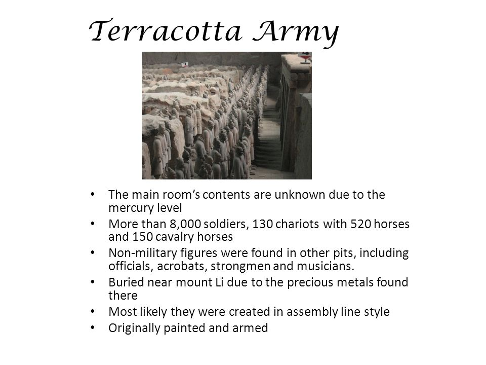 Terracotta Army The main room's contents are unknown due to the mercury level More than 8,000 soldiers, 130 chariots with 520 horses and 150 cavalry horses Non-military figures were found in other pits, including officials, acrobats, strongmen and musicians.