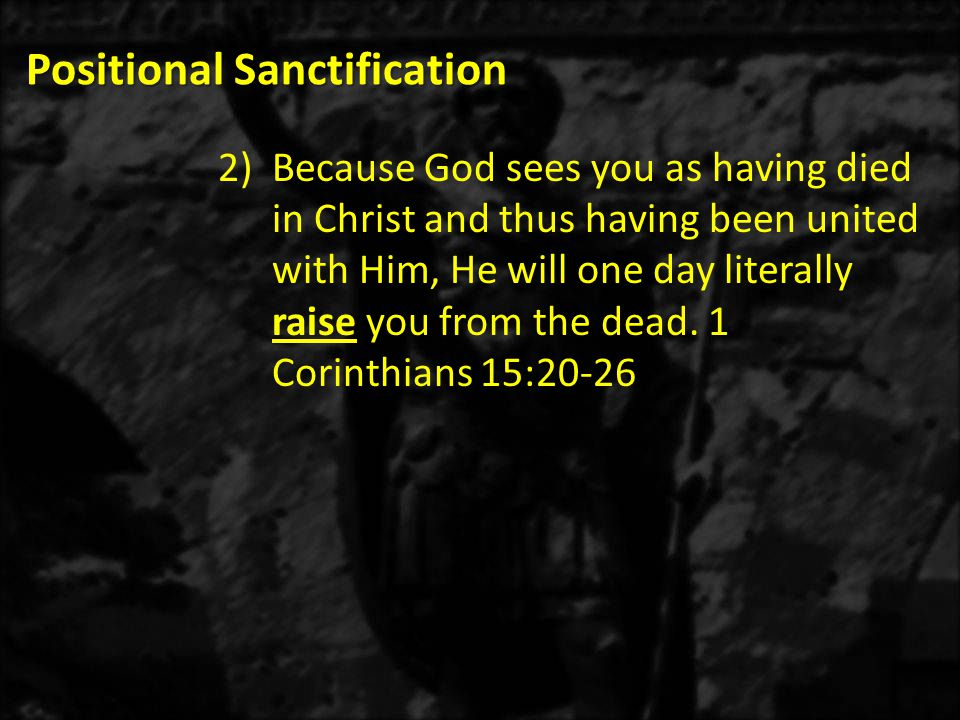 Positional Sanctification 2)Because God sees you as having died in Christ and thus having been united with Him, He will one day literally raise you from the dead.