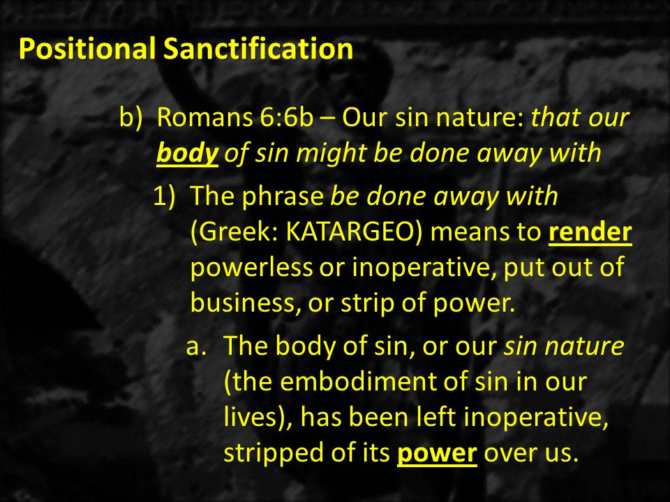 Positional Sanctification b)Romans 6:6b – Our sin nature: that our body of sin might be done away with 1)The phrase be done away with (Greek: KATARGEO) means to render powerless or inoperative, put out of business, or strip of power.