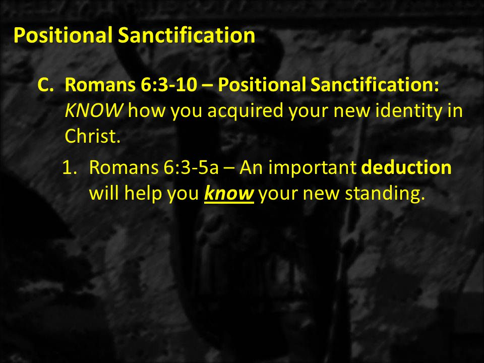 Positional Sanctification C.Romans 6:3-10 – Positional Sanctification: KNOW how you acquired your new identity in Christ.