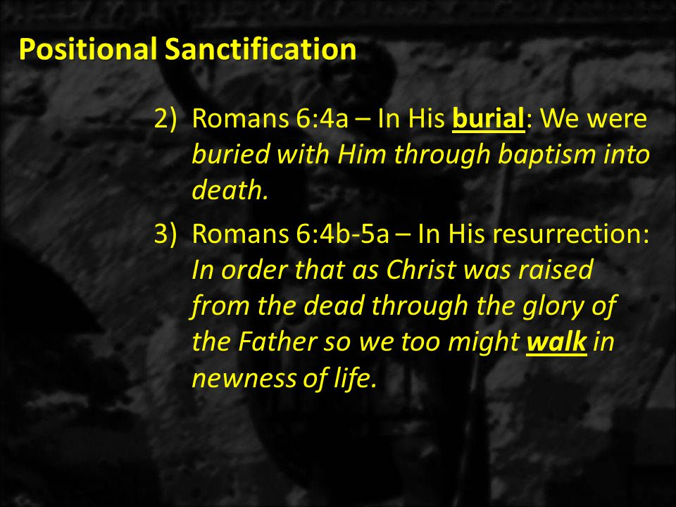 Positional Sanctification 2)Romans 6:4a – In His burial: We were buried with Him through baptism into death.