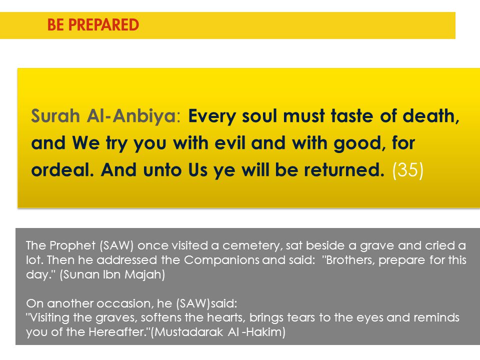Surah Al-Anbiya : Every soul must taste of death, and We try you with evil and with good, for ordeal. And unto Us ye will be returned. (35) BE PREPARE