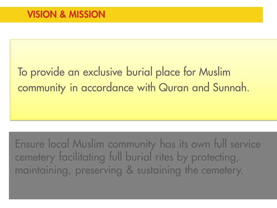 To provide an exclusive burial place for Muslim community in accordance with Quran and Sunnah. VISION & MISSION Ensure local Muslim community has its