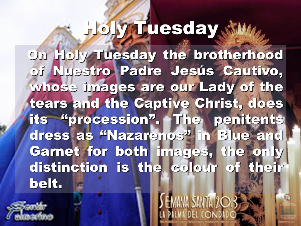 Holy Tuesday On Holy Tuesday the brotherhood of Nuestro Padre Jesús Cautivo, whose images are our Lady of the tears and the Captive Christ, does its procession .